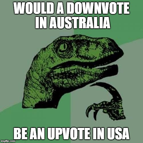 down with downvote weekend | WOULD A DOWNVOTE IN AUSTRALIA BE AN UPVOTE IN USA | image tagged in memes,philosoraptor,ssby,down with downvotes weekend,funny | made w/ Imgflip meme maker