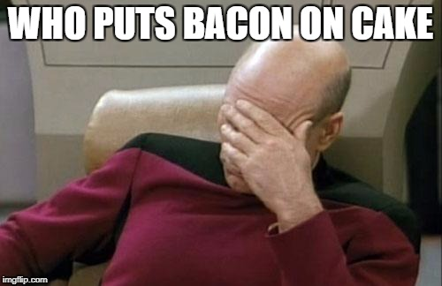 Captain Picard Facepalm Meme | WHO PUTS BACON ON CAKE | image tagged in memes,captain picard facepalm | made w/ Imgflip meme maker