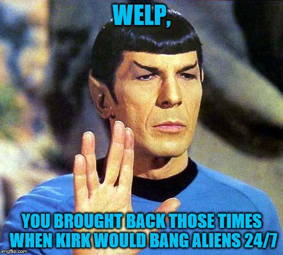 WELP, YOU BROUGHT BACK THOSE TIMES WHEN KIRK WOULD BANG ALIENS 24/7 | made w/ Imgflip meme maker