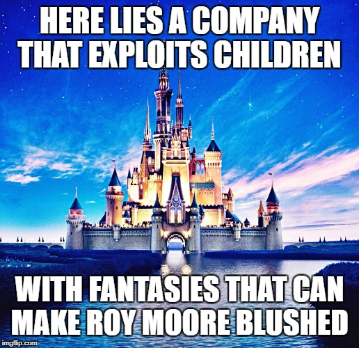 HERE LIES A COMPANY THAT EXPLOITS CHILDREN WITH FANTASIES THAT CAN MAKE ROY MOORE BLUSHED | image tagged in disney funeral | made w/ Imgflip meme maker