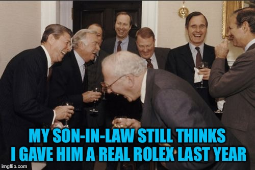 Laughing Men In Suits | MY SON-IN-LAW STILL THINKS I GAVE HIM A REAL ROLEX LAST YEAR | image tagged in memes,laughing men in suits,americanpenguin | made w/ Imgflip meme maker