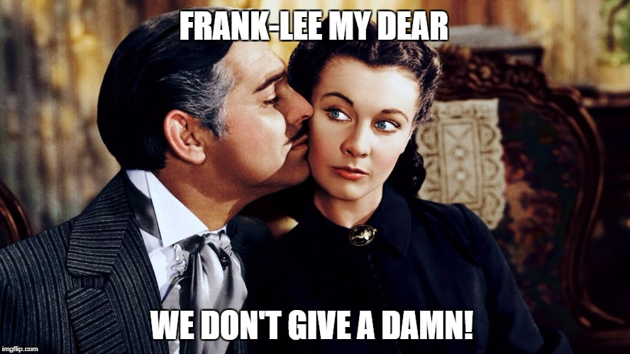 FRANK-LEE MY DEAR WE DON'T GIVE A DAMN! | made w/ Imgflip meme maker