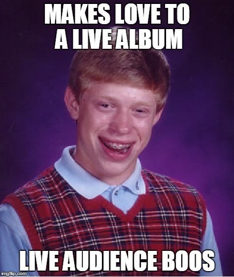 Bad Luck Brian Meme | MAKES LOVE TO A LIVE ALBUM LIVE AUDIENCE BOOS | image tagged in memes,bad luck brian | made w/ Imgflip meme maker