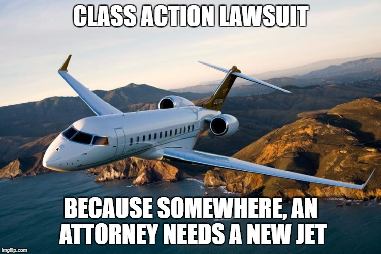 CLASS ACTION LAWSUIT BECAUSE SOMEWHERE, AN ATTORNEY NEEDS A NEW JET | image tagged in lawyers | made w/ Imgflip meme maker