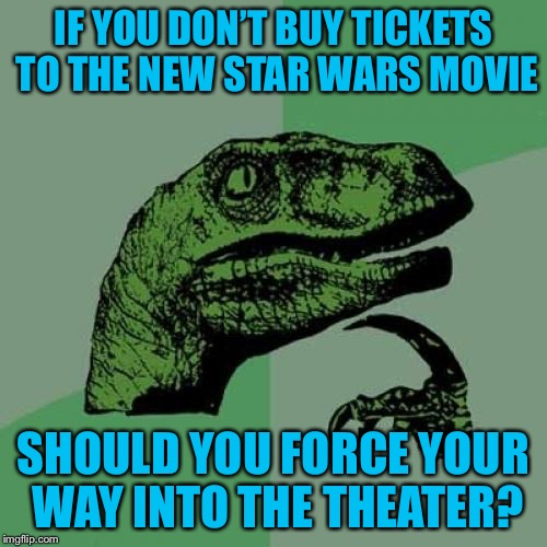 Philosoraptor Meme | IF YOU DON'T BUY TICKETS TO THE NEW STAR WARS MOVIE SHOULD YOU FORCE YOUR WAY INTO THE THEATER? | image tagged in memes,philosoraptor,americanpenguin | made w/ Imgflip meme maker