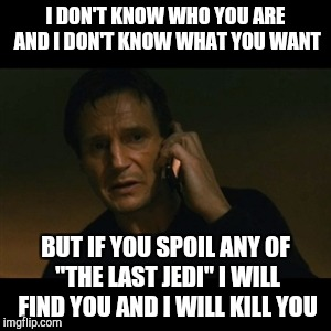 "Liam Neeson Taken Meme | I DON'T KNOW WHO YOU ARE AND I DON'T KNOW WHAT YOU WANT BUT IF YOU SPOIL ANY OF ""THE LAST JEDI"" I WILL FIND YOU AND I WILL KILL YOU 