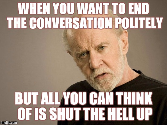WHEN YOU WANT TO END THE CONVERSATION POLITELY BUT ALL YOU CAN THINK OF IS SHUT THE HELL UP | made w/ Imgflip meme maker
