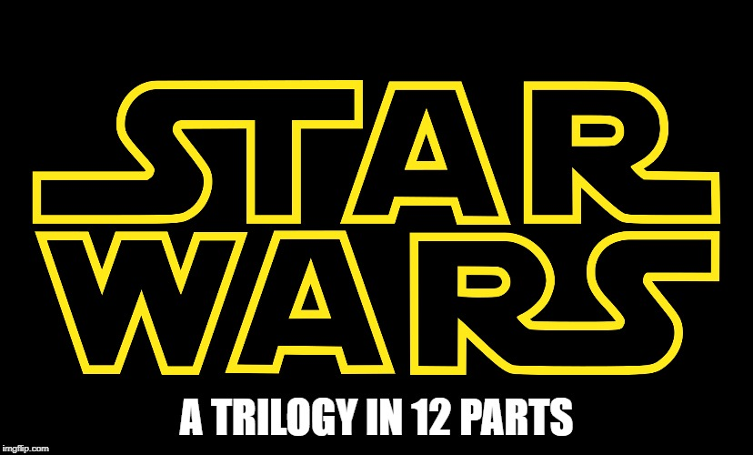 What a time to be alive | A TRILOGY IN 12 PARTS | image tagged in star wars,movies | made w/ Imgflip meme maker