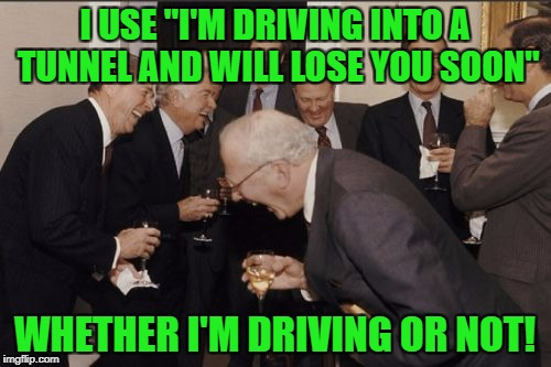 "Laughing Men In Suits Meme | I USE ""I'M DRIVING INTO A TUNNEL AND WILL LOSE YOU SOON"" WHETHER I'M DRIVING OR NOT! 