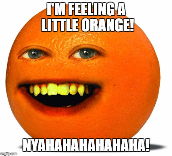 Fruit Week Dec.10-16. A Benjamin Tanner Event. | I'M FEELING A LITTLE ORANGE! NYAHAHAHAHAHAHA! | image tagged in annoying orange | made w/ Imgflip meme maker