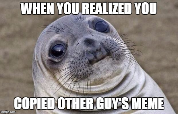 Awkward Moment Sealion Meme | WHEN YOU REALIZED YOU COPIED OTHER GUY'S MEME | image tagged in memes,awkward moment sealion | made w/ Imgflip meme maker