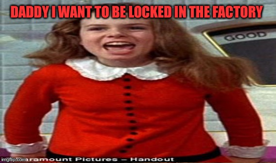 DADDY I WANT TO BE LOCKED IN THE FACTORY | made w/ Imgflip meme maker