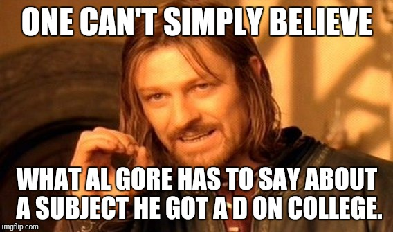 One Does Not Simply Meme | ONE CAN'T SIMPLY BELIEVE WHAT AL GORE HAS TO SAY ABOUT A SUBJECT HE GOT A D ON COLLEGE. | image tagged in memes,one does not simply | made w/ Imgflip meme maker