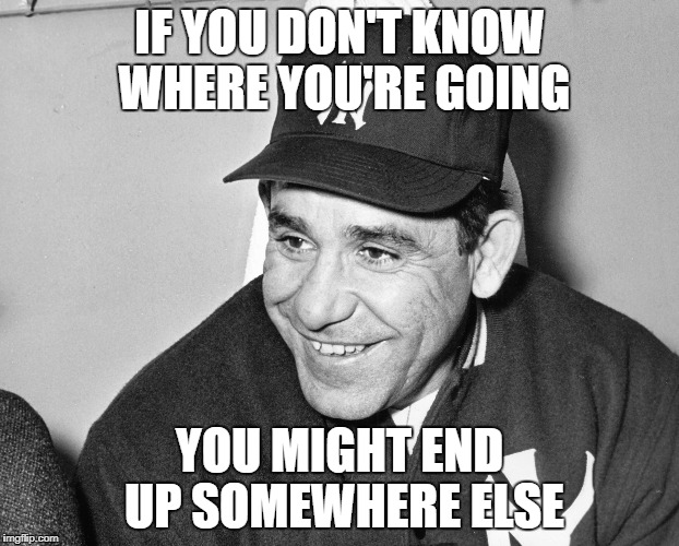 Advice Yogi Berra | IF YOU DON'T KNOW WHERE YOU'RE GOING YOU MIGHT END UP SOMEWHERE ELSE | image tagged in yogi berra,philosophy | made w/ Imgflip meme maker