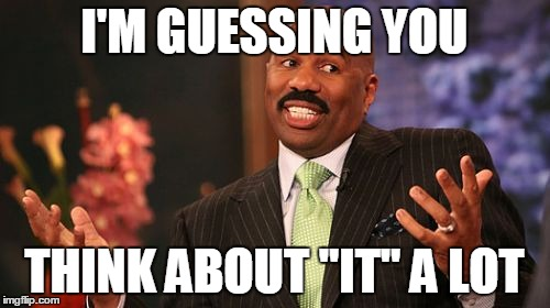 "Steve Harvey Meme | I'M GUESSING YOU THINK ABOUT ""IT"" A LOT 