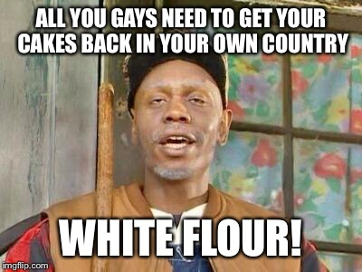 No cake for gays | ALL YOU GAYS NEED TO GET YOUR CAKES BACK IN YOUR OWN COUNTRY WHITE FLOUR! | image tagged in cake,gay marriage,bigotry | made w/ Imgflip meme maker