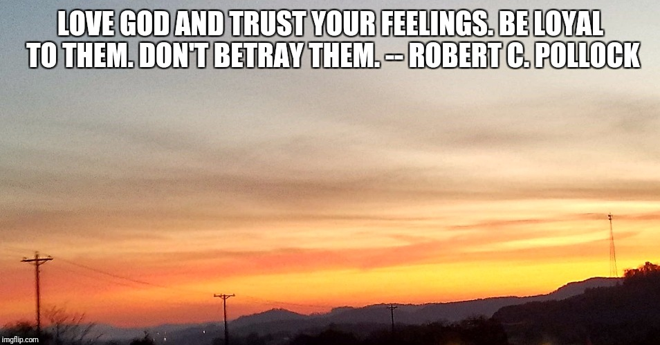 LOVE GOD AND TRUST YOUR FEELINGS. BE LOYAL TO THEM. DON'T BETRAY THEM. -- ROBERT C. POLLOCK | image tagged in faith | made w/ Imgflip meme maker