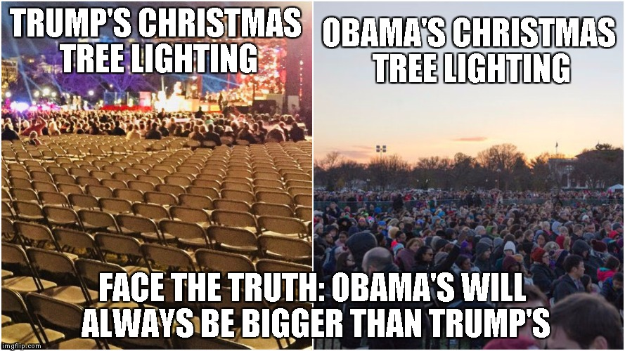 TRUMP'S CHRISTMAS TREE LIGHTING OBAMA'S CHRISTMAS TREE LIGHTING FACE THE TRUTH: OBAMA'S WILL ALWAYS BE BIGGER THAN TRUMP'S | image tagged in trump,obama | made w/ Imgflip meme maker
