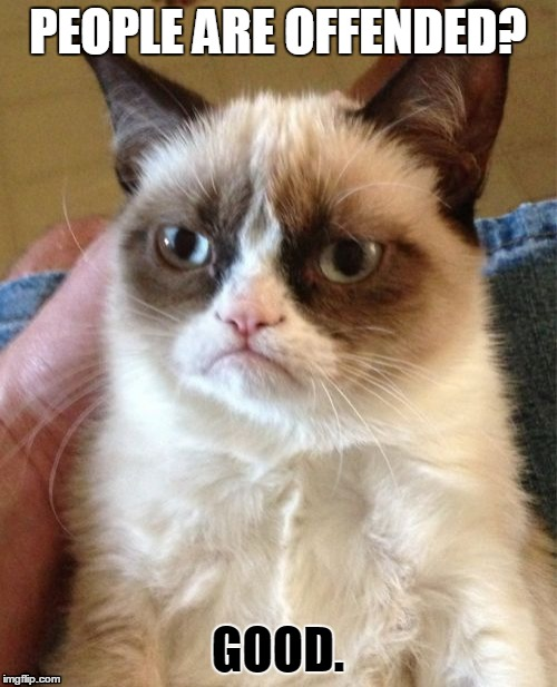 Grumpy Cat Meme | PEOPLE ARE OFFENDED? GOOD. | image tagged in memes,grumpy cat | made w/ Imgflip meme maker