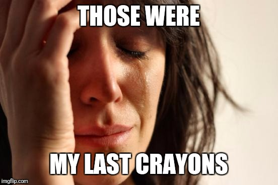 First World Problems Meme | THOSE WERE MY LAST CRAYONS | image tagged in memes,first world problems | made w/ Imgflip meme maker