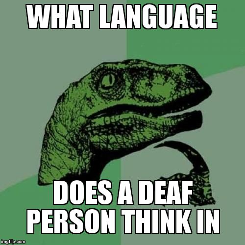 Philosoraptor Meme | WHAT LANGUAGE DOES A DEAF PERSON THINK IN | image tagged in memes,philosoraptor,funny,dark humor,deaf | made w/ Imgflip meme maker