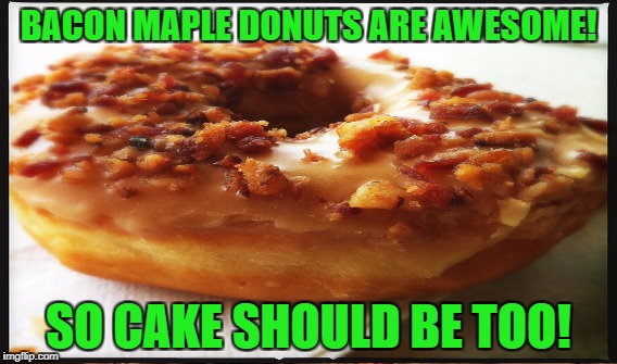 BACON MAPLE DONUTS ARE AWESOME! SO CAKE SHOULD BE TOO! | made w/ Imgflip meme maker