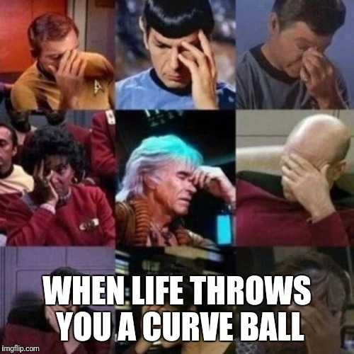 star trek face palm | WHEN LIFE THROWS YOU A CURVE BALL | image tagged in star trek face palm | made w/ Imgflip meme maker