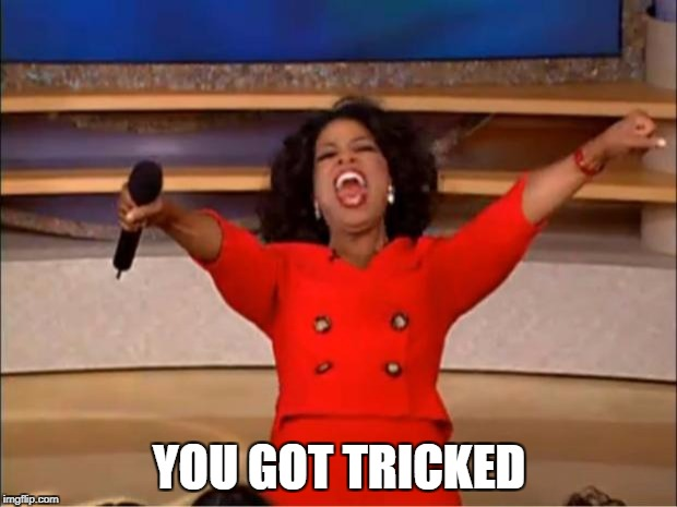 Oprah You Get A Meme | YOU GOT TRICKED | image tagged in memes,oprah you get a | made w/ Imgflip meme maker