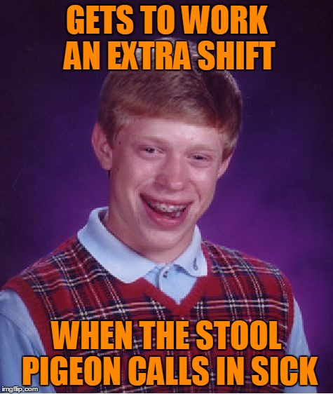 Bad Luck Brian Meme | GETS TO WORK AN EXTRA SHIFT WHEN THE STOOL PIGEON CALLS IN SICK | image tagged in memes,bad luck brian | made w/ Imgflip meme maker
