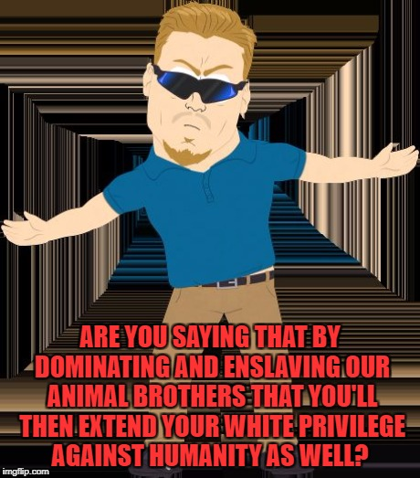 ARE YOU SAYING THAT BY DOMINATING AND ENSLAVING OUR ANIMAL BROTHERS THAT YOU'LL THEN EXTEND YOUR WHITE PRIVILEGE AGAINST HUMANITY AS WELL? | made w/ Imgflip meme maker