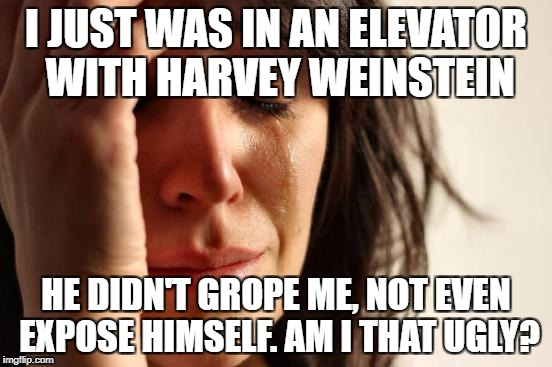 First World Problems Meme | I JUST WAS IN AN ELEVATOR WITH HARVEY WEINSTEIN HE DIDN'T GROPE ME, NOT EVEN EXPOSE HIMSELF. AM I THAT UGLY? | image tagged in memes,first world problems | made w/ Imgflip meme maker