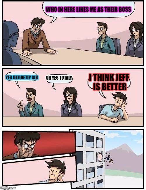 Boardroom Meeting Suggestion Meme | WHO IN HERE LIKES ME AS THEIR BOSS YES DEFINETLY SIR OH YES TOTALY I THINK JEFF IS BETTER | image tagged in memes,boardroom meeting suggestion | made w/ Imgflip meme maker