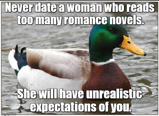 Never date a woman who reads too many romance novels. She will have unrealistic expectations of you. | made w/ Imgflip meme maker