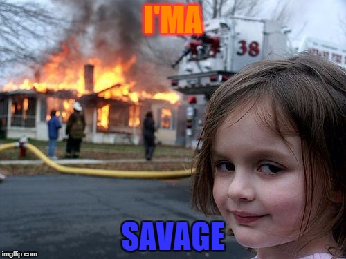 Disaster Girl Meme | I'MA SAVAGE | image tagged in memes,disaster girl | made w/ Imgflip meme maker