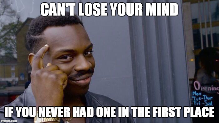 CAN'T LOSE YOUR MIND IF YOU NEVER HAD ONE IN THE FIRST PLACE | made w/ Imgflip meme maker