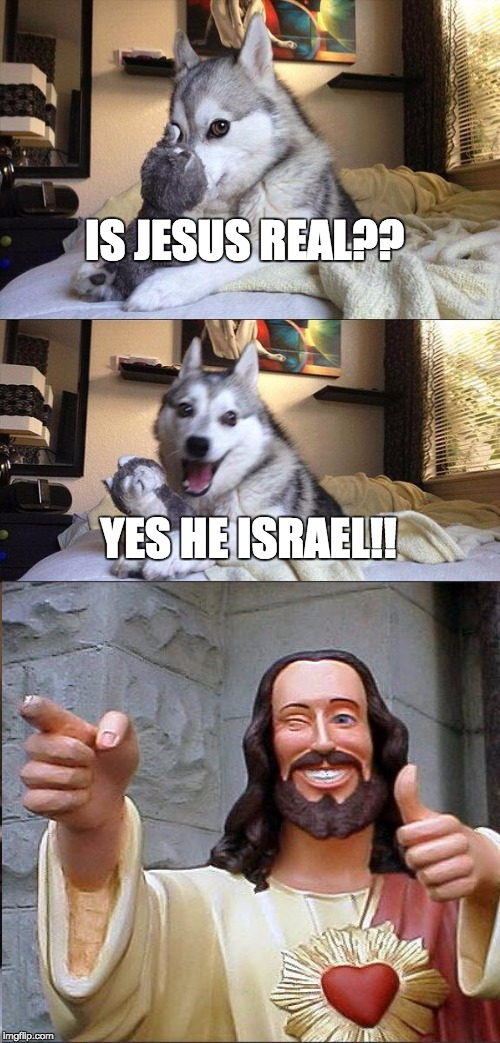 Bad Pun Dog Meme | IS JESUS REAL?? YES HE ISRAEL!! | image tagged in memes,bad pun dog,jesus,smiling jesus,lol,funny memes | made w/ Imgflip meme maker