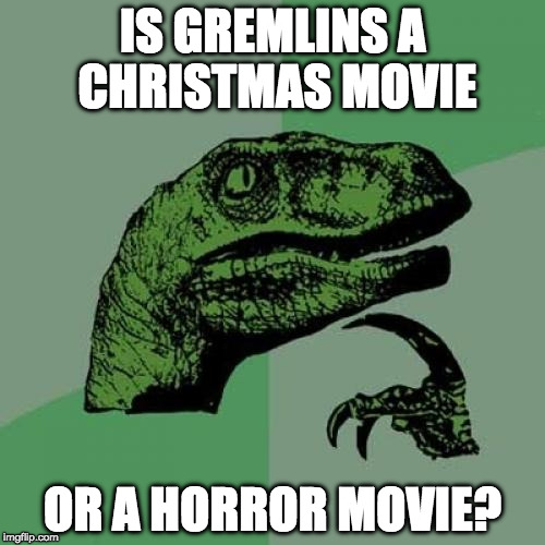 Philosoraptor Meme | IS GREMLINS A CHRISTMAS MOVIE OR A HORROR MOVIE? | image tagged in memes,philosoraptor | made w/ Imgflip meme maker