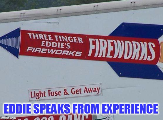 3 finger Eddie knows best | EDDIE SPEAKS FROM EXPERIENCE | image tagged in eddie speaks from experience,fireworks,ouch | made w/ Imgflip meme maker