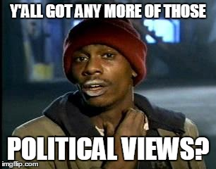 Y'ALL GOT ANY MORE OF THOSE POLITICAL VIEWS? | made w/ Imgflip meme maker