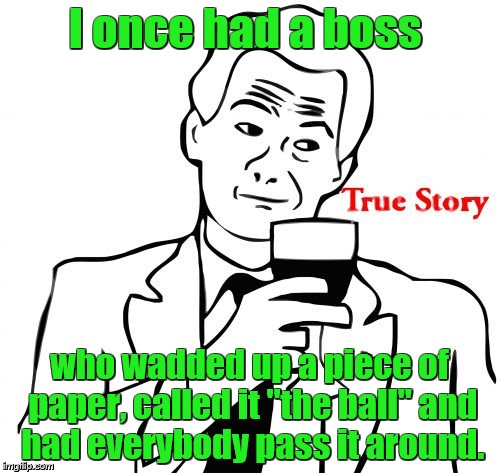"true story | I once had a boss who wadded up a piece of paper, called it ""the ball"" and had everybody pass it around. 