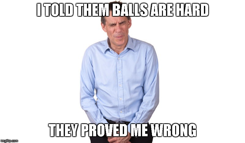 I TOLD THEM BALLS ARE HARD THEY PROVED ME WRONG | made w/ Imgflip meme maker