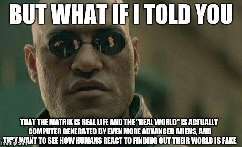 "Matrix Morpheus Meme | BUT WHAT IF I TOLD YOU THAT THE MATRIX IS REAL LIFE AND THE ""REAL WORLD"" IS ACTUALLY COMPUTER GENERATED BY EVEN MORE ADVANCED ALIENS, AND TH 