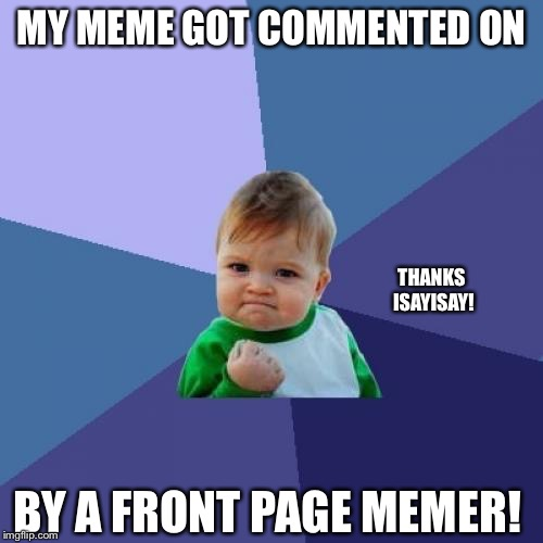 Thanks everyone for getting me this far! | MY MEME GOT COMMENTED ON BY A FRONT PAGE MEMER! THANKS ISAYISAY! | image tagged in memes,success kid,isayisay,funny memes,comments,milestone | made w/ Imgflip meme maker