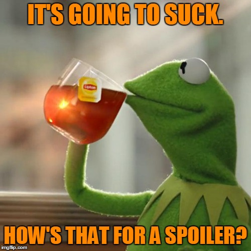 But Thats None Of My Business Meme | IT'S GOING TO SUCK. HOW'S THAT FOR A SPOILER? | image tagged in memes,but thats none of my business,kermit the frog | made w/ Imgflip meme maker