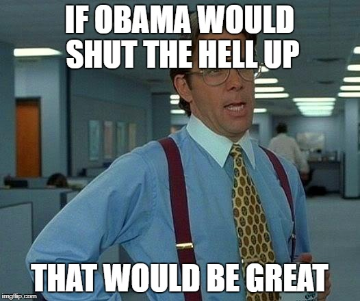 That Would Be Great Meme | IF OBAMA WOULD SHUT THE HELL UP THAT WOULD BE GREAT | image tagged in memes,that would be great | made w/ Imgflip meme maker