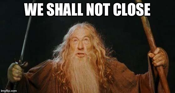 gandalf | WE SHALL NOT CLOSE | image tagged in gandalf | made w/ Imgflip meme maker