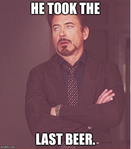 Face You Make Robert Downey Jr Meme | HE TOOK THE LAST BEER. | image tagged in memes,face you make robert downey jr | made w/ Imgflip meme maker