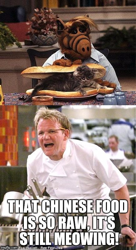 THAT CHINESE FOOD IS SO RAW, IT'S STILL MEOWING! | image tagged in angry chef gordon ramsay | made w/ Imgflip meme maker