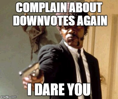 Say That Again I Dare You Meme | COMPLAIN ABOUT DOWNVOTES AGAIN I DARE YOU | image tagged in memes,say that again i dare you | made w/ Imgflip meme maker