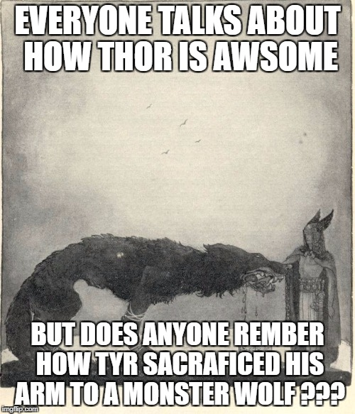 My 1st Meme #Tyr4life | EVERYONE TALKS ABOUT HOW THOR IS AWSOME BUT DOES ANYONE REMBER HOW TYR SACRAFICED HIS ARM TO A MONSTER WOLF ??? | image tagged in a mythical tag | made w/ Imgflip meme maker